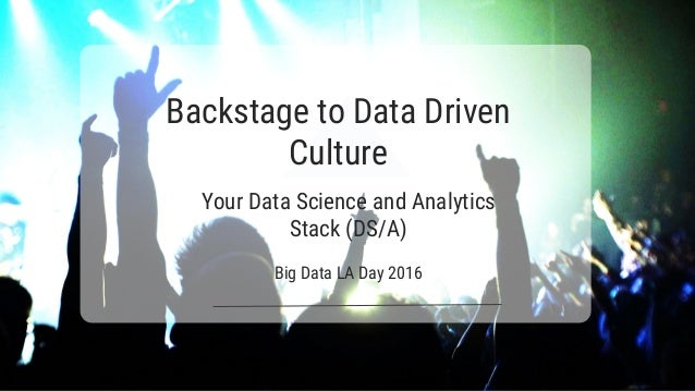Backstage to Data Driven Culture Your Data Science and Analytics Stack (DS/A) Big Data LA Day 2016