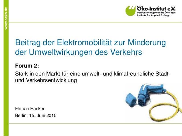 www.oeko.de Beitrag der Elektromobilität zur Minderung der Umweltwirkungen des Verkehrs Forum 2: Stark in den Markt für ei...