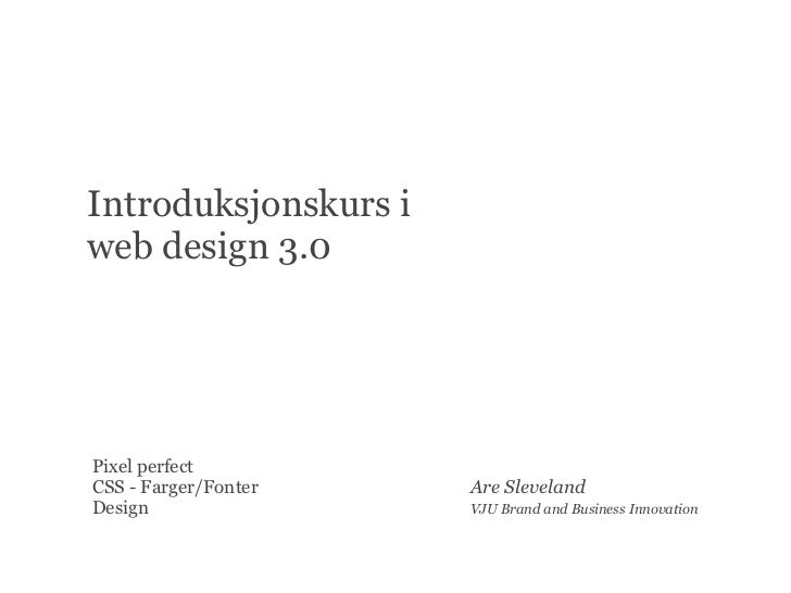 Introduksjonskurs iweb design 3.0Pixel perfectCSS - Farger/Fonter   Are SlevelandDesign                VJU Brand and Busin...