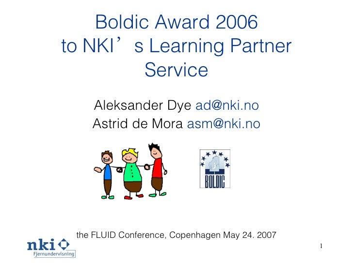 Boldic Award 2006 to NKI ' s Learning  Partner  Service <ul><li>Aleksander Dye  [email_address] </li></ul><ul><li>Astrid d...