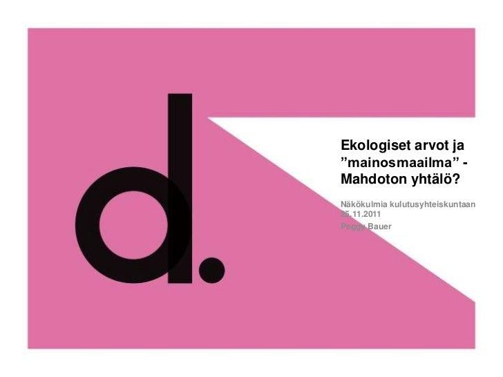 """Ekologiset arvot ja""""mainosmaailma"""" -Mahdoton yhtälö?Näkökulmia kulutusyhteiskuntaan25.11.2011Peggy Bauer"""