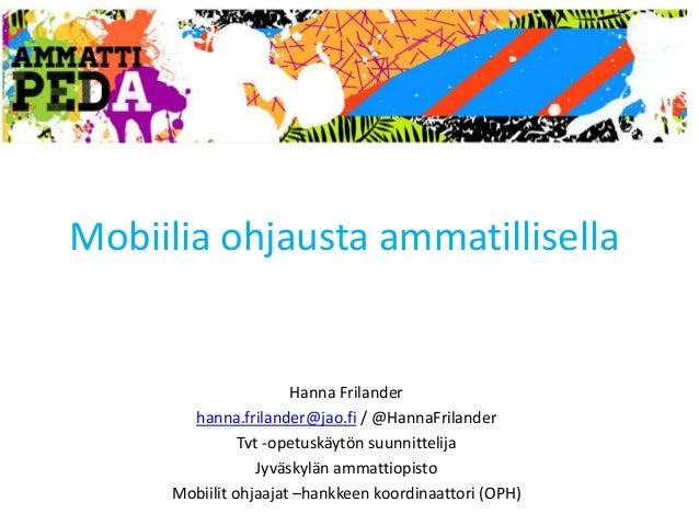 Mobiilia ohjausta ammatillisella  Hanna Frilander  hanna.frilander@jao.fi / @HannaFrilander  Tvt -opetuskäytön suunnitteli...