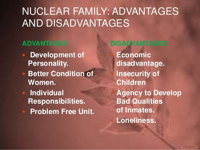 essay on advantages and disadvantages of joint and nuclear family Nuclear family:  advantages: - development of personality: nuclear family plays an important role in the development of personality of individuals children are more close to the parents and can have more free and frank discussion about their problems with parents which helps for the better development of their personality.