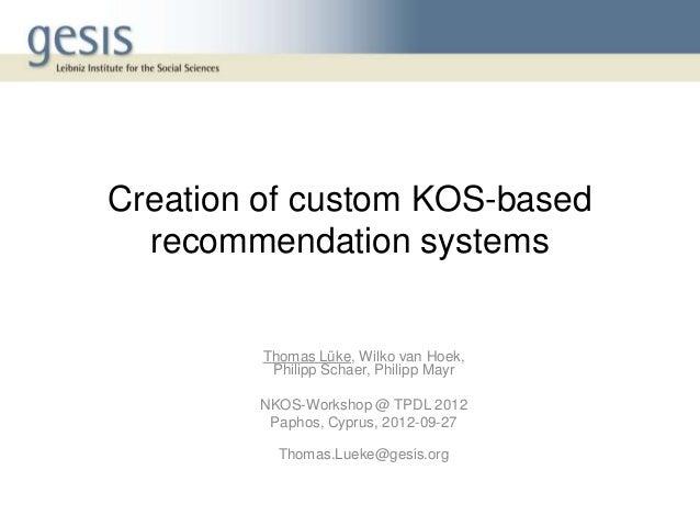 Creation of custom KOS-based recommendation systems Thomas Lüke, Wilko van Hoek, Philipp Schaer, Philipp Mayr NKOS-Worksho...