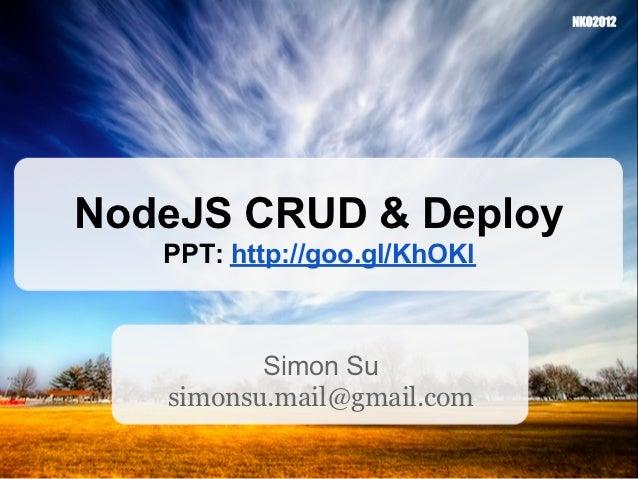 NodeJS CRUD & Deploy   PPT: http://goo.gl/KhOKl          Simon Su   simonsu.mail@gmail.com