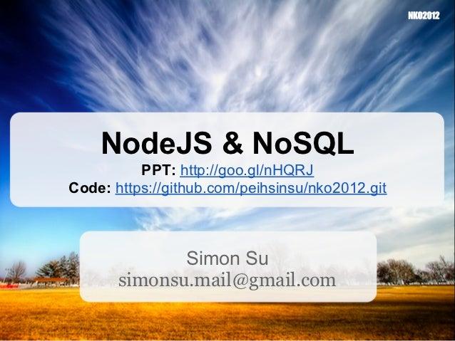 NodeJS & NoSQL          PPT: http://goo.gl/nHQRJCode: https://github.com/peihsinsu/nko2012.git              Simon Su      ...
