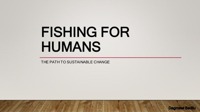 FISHING FOR HUMANS THE PATH TO SUSTAINABLE CHANGE Dagmawi Bedilu