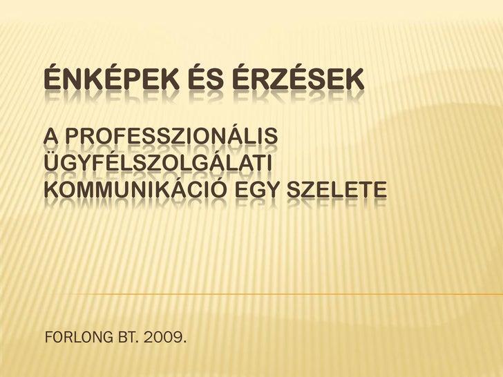 ÉNKÉPEK ÉS ÉRZÉSEK A PROFESSZIONÁLIS ÜGYFÉLSZOLGÁLATI KOMMUNIKÁCIÓ EGY SZELETE     FORLONG BT. 2009.
