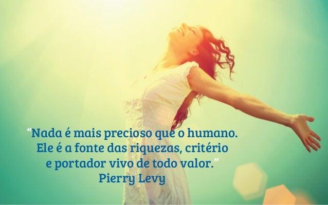 """Nada é mais precioso que o humano. Ele é a fonte das riquezas, critério e portador vivo de todo valor."" Pierry Levy"