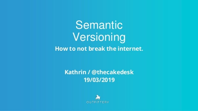 Semantic Versioning How to not break the internet. Kathrin / @thecakedesk 19/03/2019