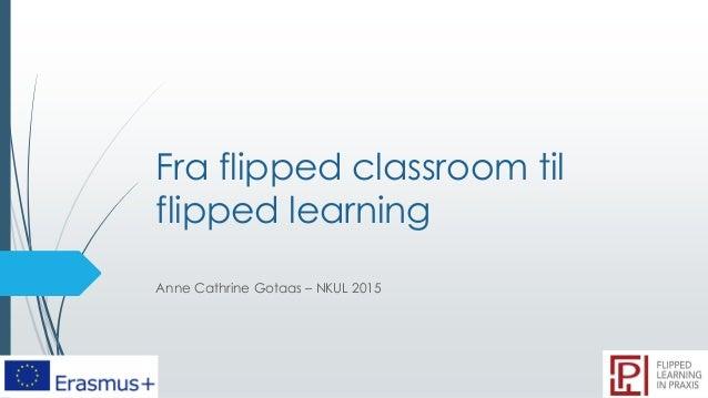 Fra flipped classroom til flipped learning Anne Cathrine Gotaas – NKUL 2015