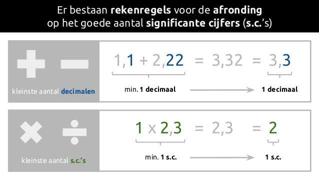 Er bestaan rekenregels voor de afronding op het goede aantal significante cijfers (s.c.'s) kleinste aantal decimalen klein...