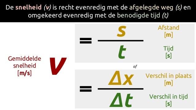 v De snelheid (v) is recht evenredig met de afgelegde weg (s) en omgekeerd evenredig met de benodigde tijd (t) s tGemiddel...
