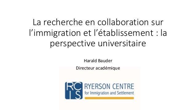 La recherche en collaboration sur  l'immigration et l'établissement : la  perspective universitaire  Harald Bauder  Direct...