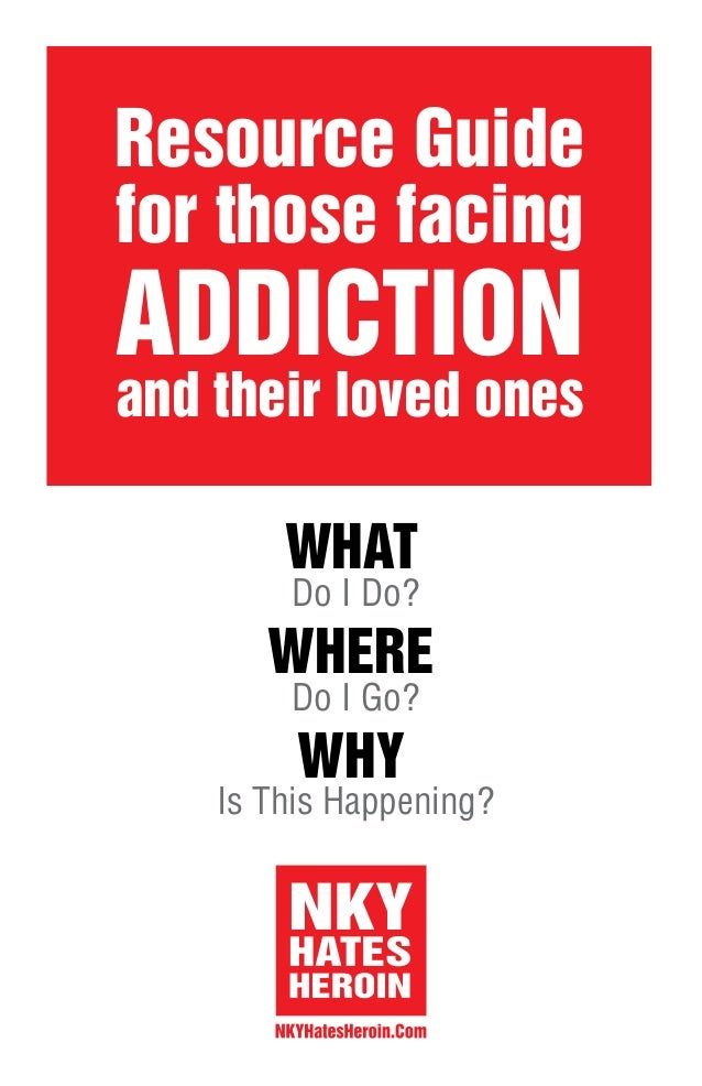 Do I Do? WHAT WHERE Do I Go? WHY Is This Happening? Resource Guide for those facing ADDICTION and their loved ones