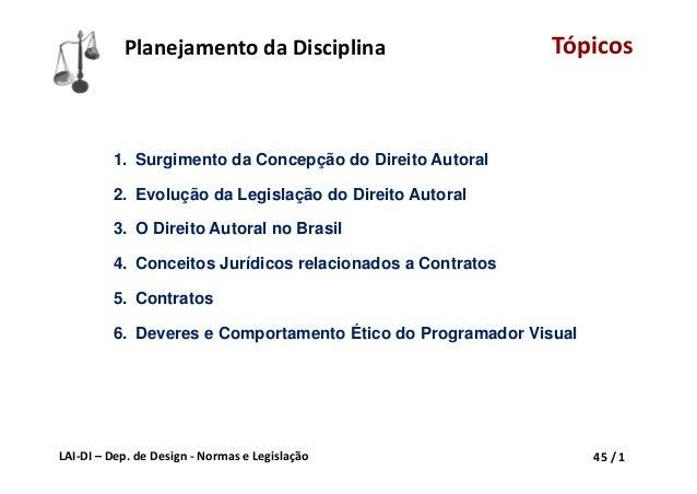 LAI‐DI– Dep.deDesign‐ NormaseLegislação 45/1 PlanejamentodaDisciplina Tópicos 1. Surgimento da Concepção do Dire...