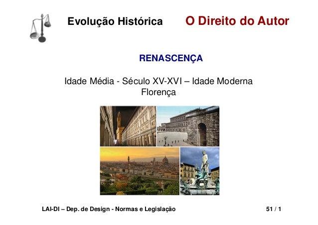LAI-DI – Dep. de Design - Normas e Legislação 51 / 1 O Direito do AutorEvolução Histórica RENASCENÇA Idade Média - Século ...