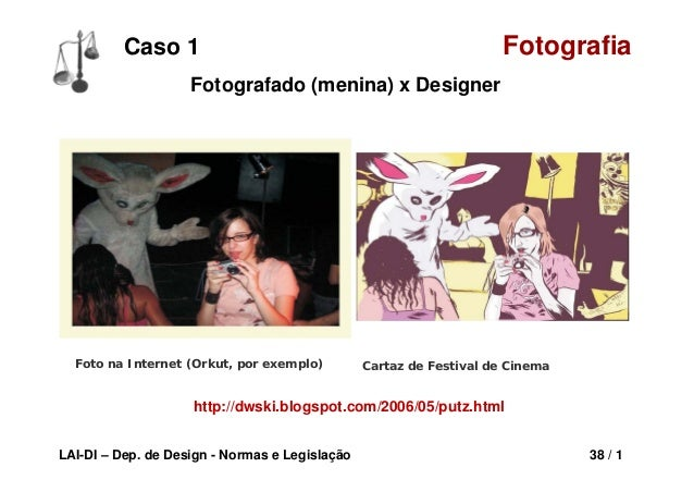 LAI-DI – Dep. de Design - Normas e Legislação 38 / 1 Caso 1 Fotografia Foto na Internet (Orkut, por exemplo) Cartaz de Fes...