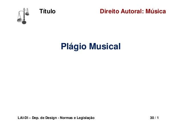LAI-DI – Dep. de Design - Normas e Legislação 30 / 1 Direito Autoral: MúsicaTítulo Plágio Musical