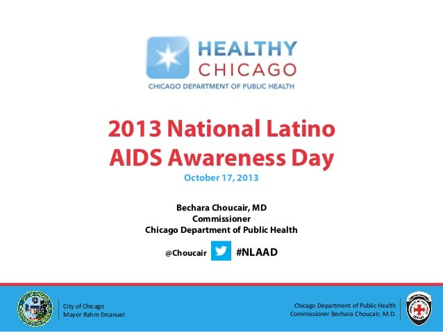 2013 National Latino AIDS Awareness Day October 17, 2013  Bechara Choucair, MD Commissioner Chicago Department of Public H...
