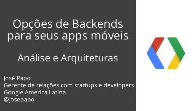 Opções de Backends  para seus apps móveis  Análise e Arquiteturas  José Papo  Gerente de relações com startups e developer...