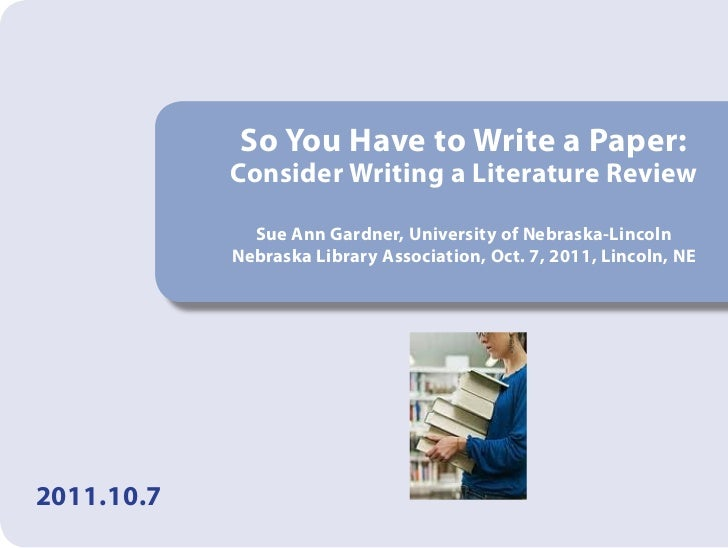 So You Have to Write a Paper:            Consider Writing a Literature Review              Sue Ann Gardner, University of ...