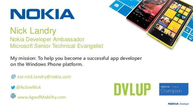 My mission: To help you become a successful app developer on the Windows Phone platform. Nick Landry Nokia Developer Ambas...