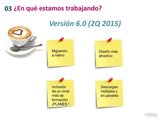 03 ¿En qué estamos trabajando? Versión 6.0 (2Q 2015) Migración a nativo Diseño más atractivo Inclusión de un nivel más de ...
