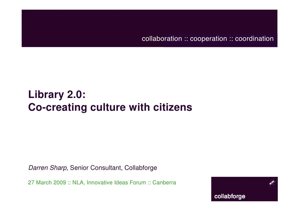 collaboration :: cooperation :: coordination     Library 2.0: Co-creating culture with citizens     Darren Sharp, Senior C...