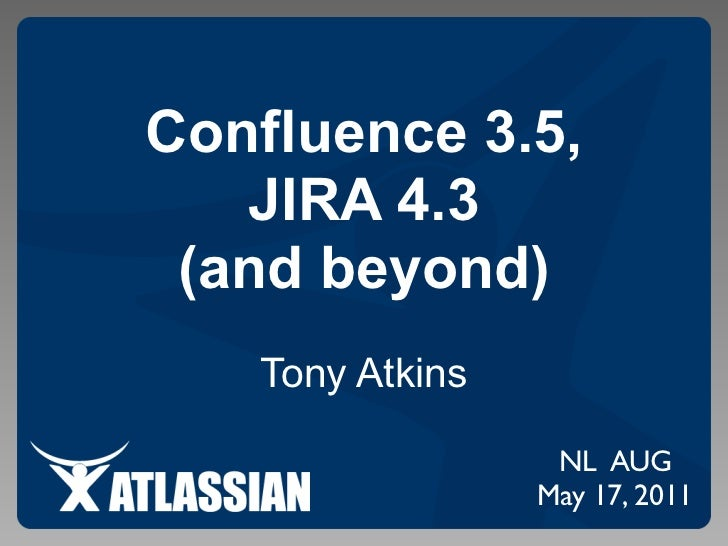 Confluence 3.5,   JIRA 4.3 (and beyond)   Tony Atkins                  NL AUG                 May 17, 2011