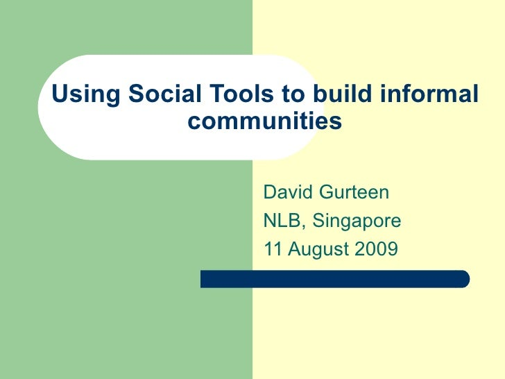 Using Social Tools to build informal communities David Gurteen NLB, Singapore 11 August 2009
