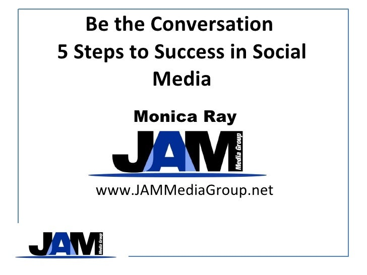 Be the Conversation  5 Steps to Success in Social Media Monica Ray www.JAMMediaGroup.net