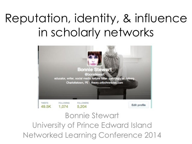 Reputation, identity, & influence in scholarly networks Bonnie Stewart University of Prince Edward Island Networked Learni...
