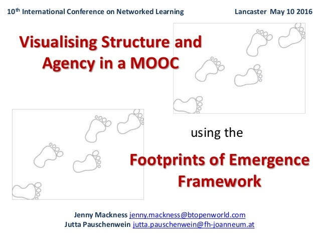 Visualising Structure and Agency in a MOOC using the Footprints of Emergence Framework Jenny Mackness jenny.mackness@btope...