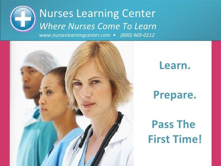 Nurses Learning Center Where Nurses Come To Learn www.nurseslearningcenter.com     (800) 469-0212 Learn. Prepare. Pass Th...