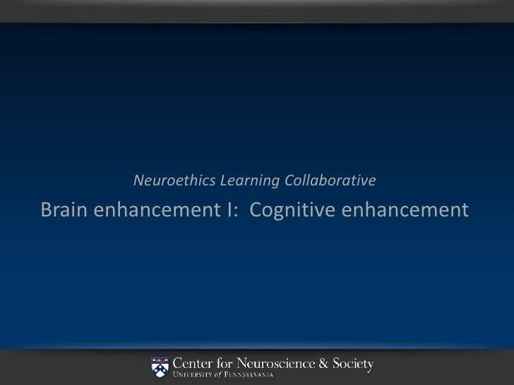 Neuroethics Learning Collaborative Brain enhancement I: Cognitive enhancement