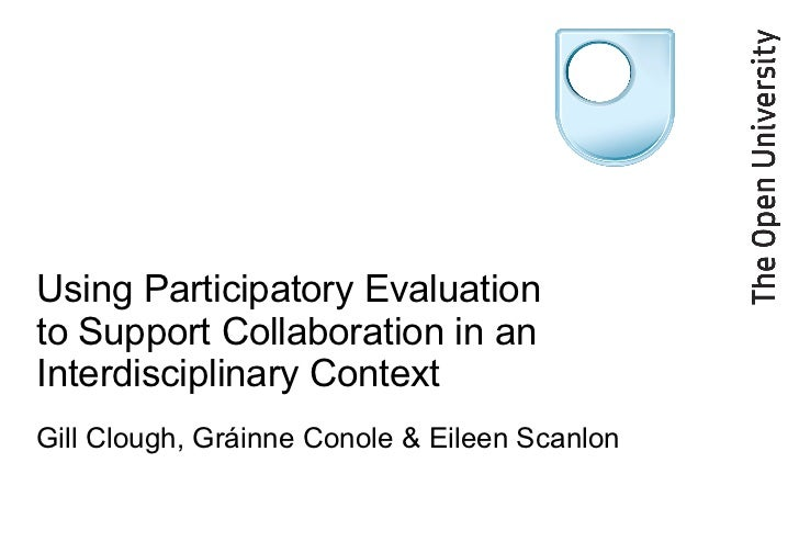 Using Participatory Evaluation to Support Collaboration in an Interdisciplinary Context  Gill Clough, Gráinne Conole & Eil...