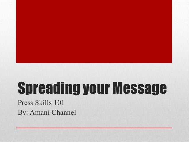 Spreading your Message Press Skills 101 By: Amani Channel