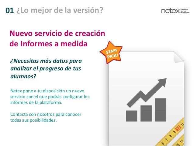 01 ¿Lo mejor de la versión? ¿Necesitas más datos para analizar el progreso de tus alumnos? Netex pone a tu disposición un ...