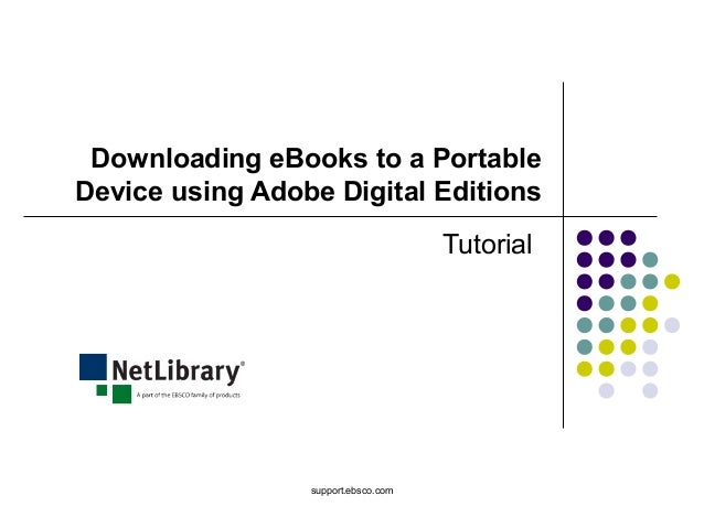 support.ebsco.com Downloading eBooks to a Portable Device using Adobe Digital Editions Tutorial