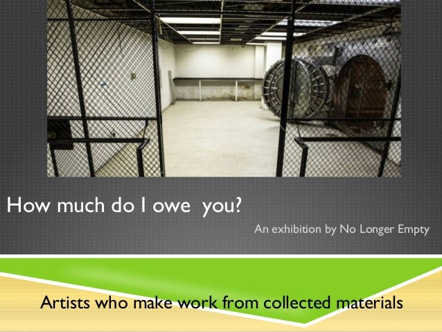 How much do I owe you?                              An exhibition by No Longer Empty   Artists who make work from collecte...