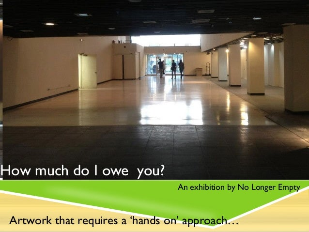How much do I owe you?                                 An exhibition by No Longer Empty Artwork that requires a 'hands on'...