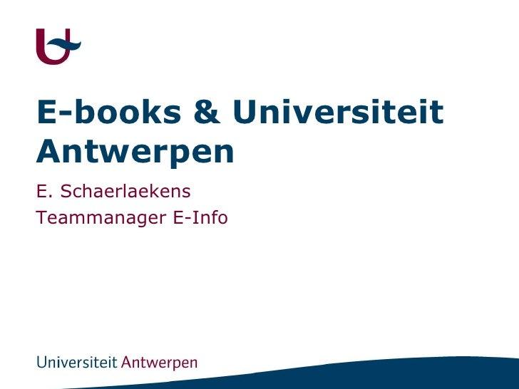 E-books & Universiteit Antwerpen<br />E. Schaerlaekens<br />Teammanager E-Info<br />