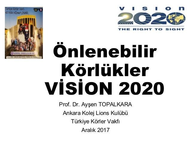 Önlenebilir Körlükler VİSİON 2020 Prof. Dr. Ayşen TOPALKARA Ankara Kolej Lions Kulübü Türkiye Körler Vakfı Aralık 2017