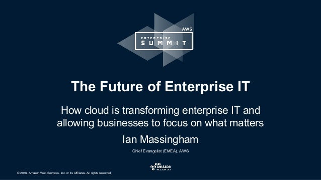 © 2016, Amazon Web Services, Inc. or its Affiliates. All rights reserved. The Future of Enterprise IT How cloud is transfo...