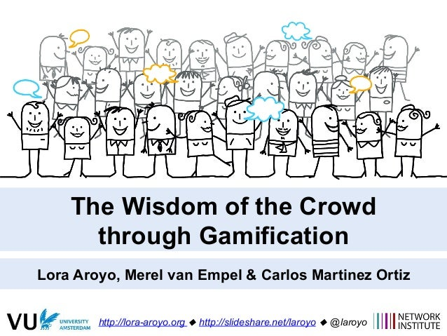 The Wisdom of the Crowd through Gamification Lora Aroyo, Merel van Empel & Carlos Martinez Ortiz http://lora-aroyo.org ! h...