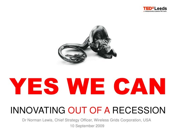 YES WE CAN<br />INNOVATING OUT OF A RECESSION<br />Dr Norman Lewis, Chief Strategy Officer, Wireless Grids Corporation, US...