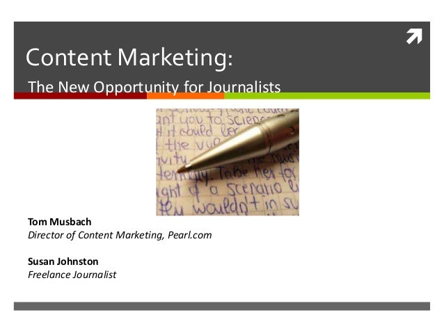  Content Marketing: The New Opportunity for Journalists Tom Musbach Director of Content Marketing, Pearl.com Susan Johnst...