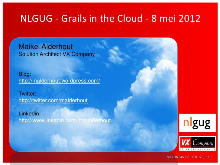 NLGUG - Grails in the Cloud - 8 mei 2012Maikel AlderhoutSolution Architect VX CompanyBlog:http://malderhout.wordpress.com/...