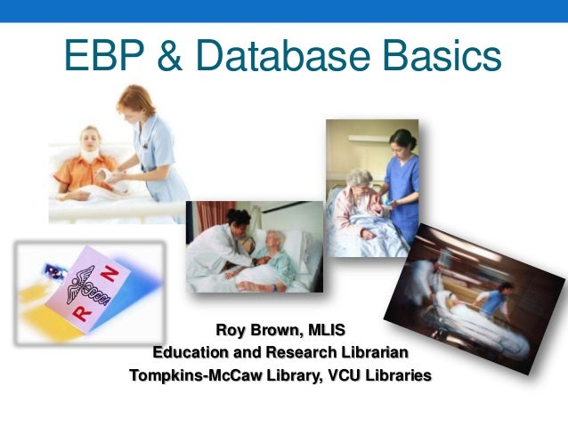 EBP & Database BasicsRoy Brown, MLISEducation and Research LibrarianTompkins-McCaw Library, VCU Libraries